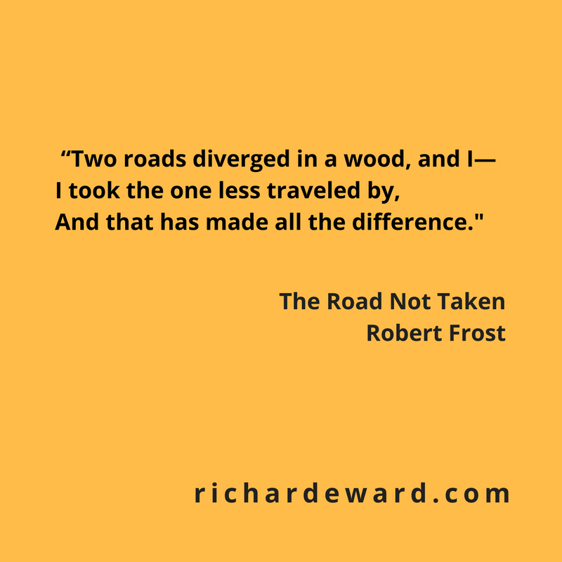 I took the road less travelled. from The Road Not Taken by Robert Frost