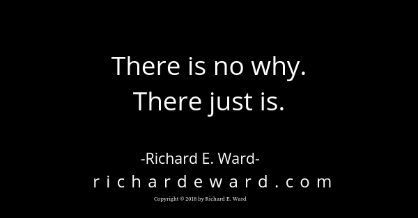 There is no why. There just is. Richard E. Ward