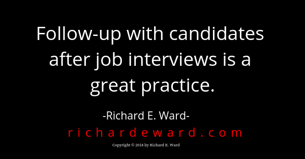 Follow-up with candidates after job interviews is a great practice. Richard E. Ward
