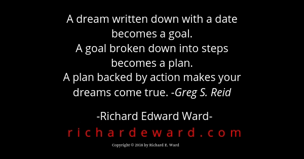 A dream written down with a date becomes a goal. Greg S. Reid