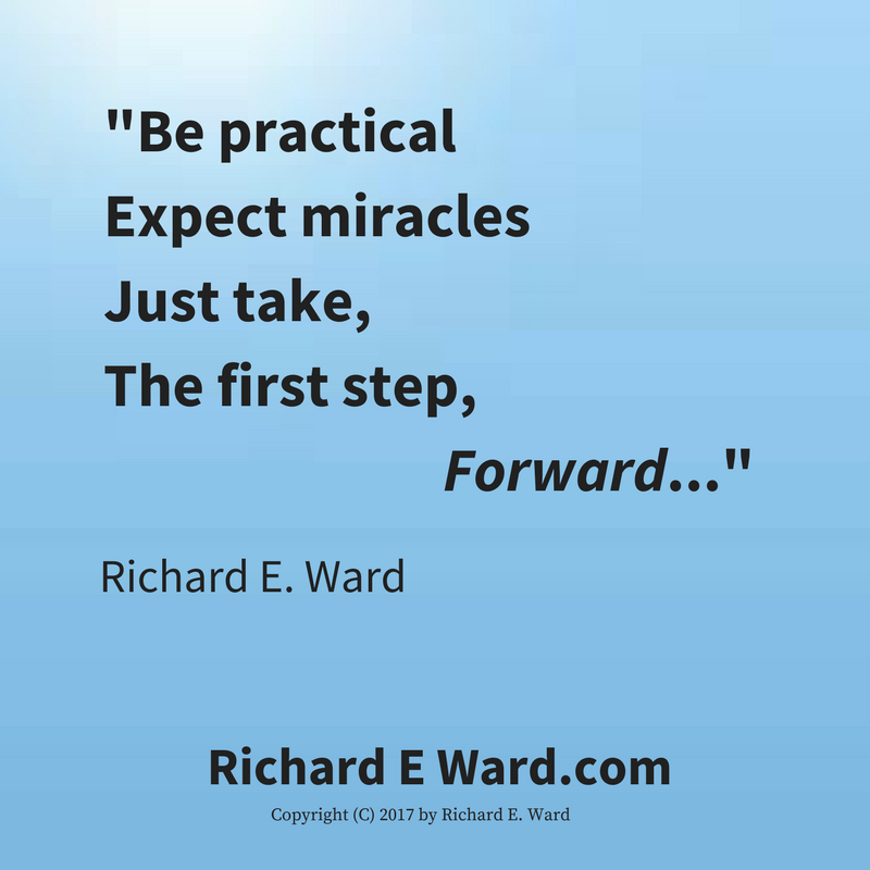 Be Practical. Expect Miracles. Just take the first step forward says Richard E. Ward