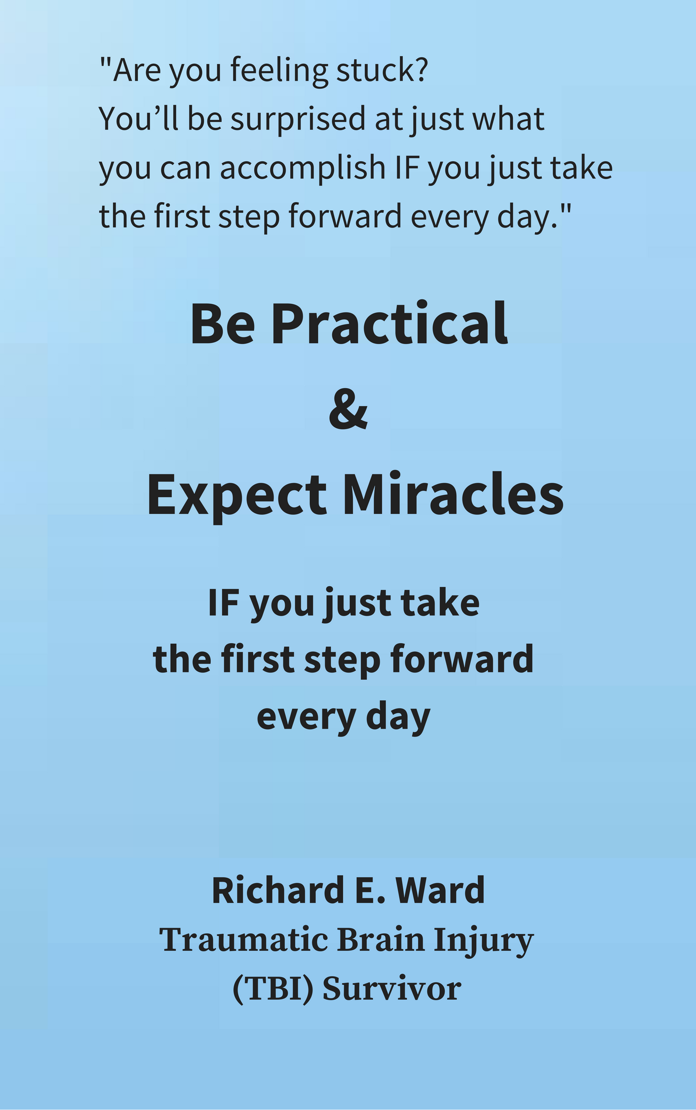 Be Practical & Expect Miracles by Richard E. Ward. Be practical and expect miracles if you juts take the first step every day.