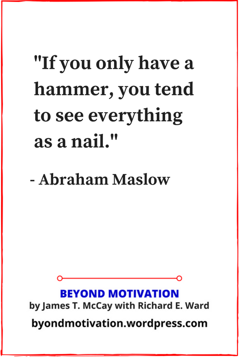 If you only have a hammer, you tend to see every problem as a nail. Abraham Maslow