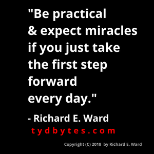 Be practical and expect miracles if you just take the first step forward everyday. Richard E. Ward