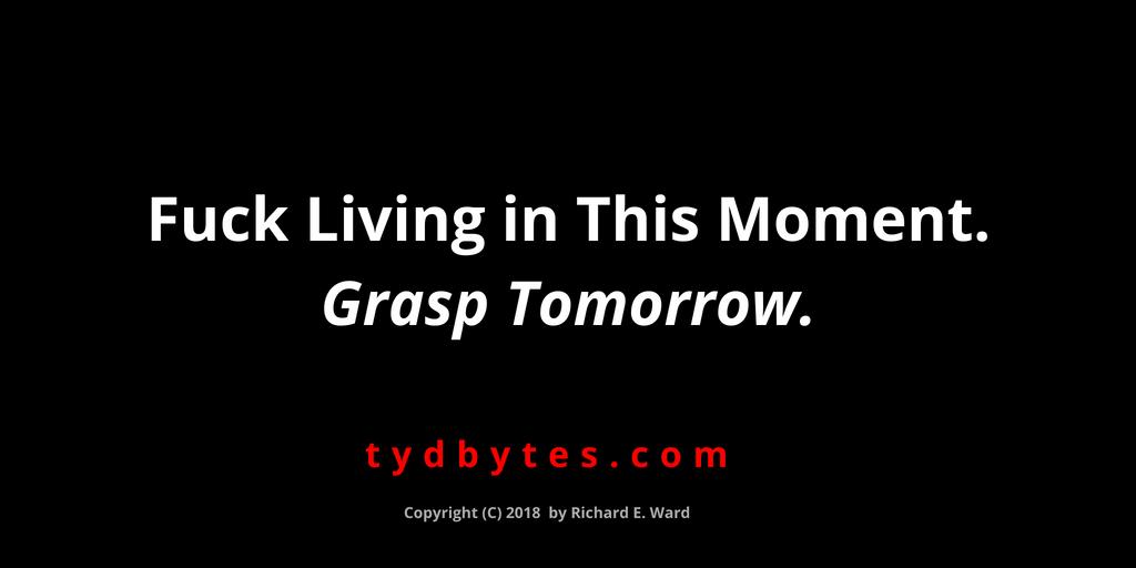 Fuck living in this moment & grasp tomorrow - Richard E. Ward