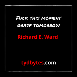 Fuck this moment and grasp tomorrow - Richard E. Ward