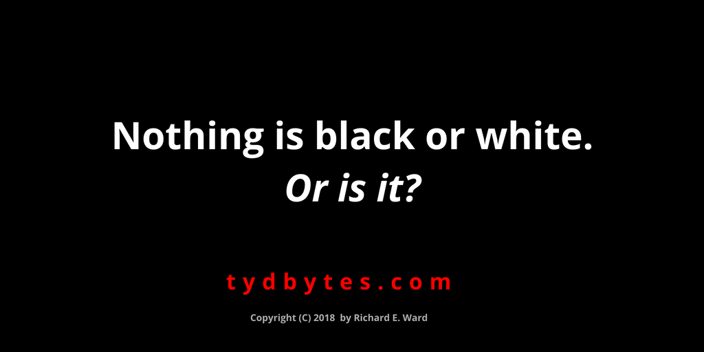 Nothing is black or white. Or is it? - Richard E..Ward