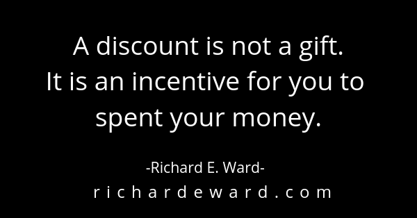 A discount is not a gift. Richard E. Ward