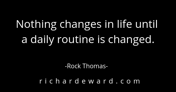 Nothing changes in life until a daily routine is changed. - Rock Thomas