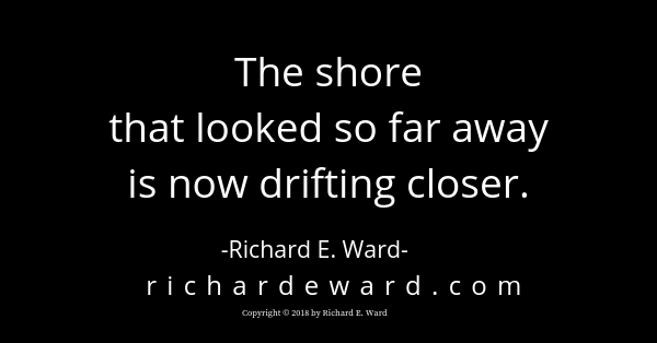 The shore that looked so far away is now drifting closer. Richard E. Ward