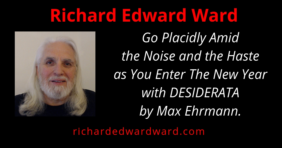 Go placidly amid the noise and haste with Desierata by Max Erhmann with Richard Edward Ward