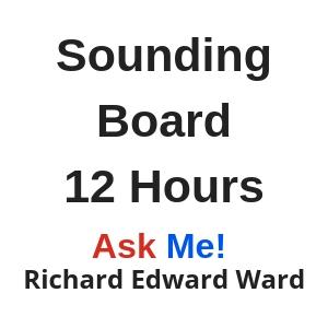 Sounding Board - 12 hours - Ask Me! Richard Edward Ward