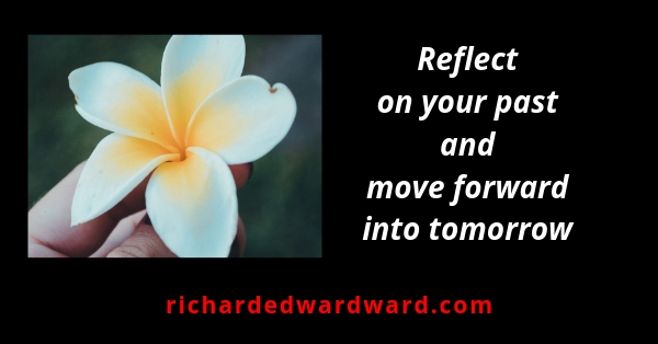 Reflact on your past and move forward into tomorrow - Richard Edward Ward