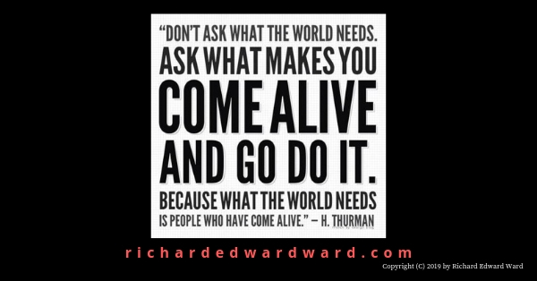 Come alive and go do it - Howard Thurman