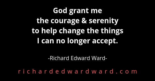 God grant me  the courage & serenity  to help change  the things  I can no longer accept.
