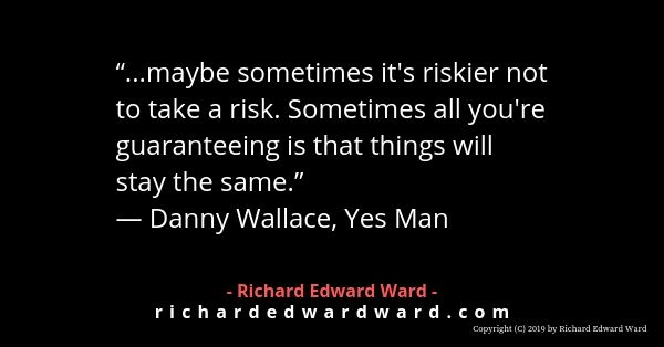 Maybe sometimes it's riskier not to take a risk
