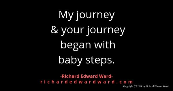 My journey and your journey began with baby steps - richard edward ward
