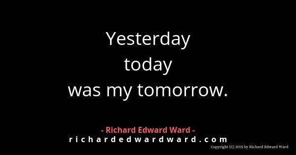 Yesterday today was my tomorrow - richard edward ward
