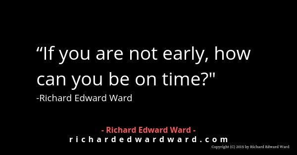 If you are not early how can you be on time? - Richard Edward Ward