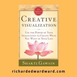 Creative Visualization: Use the Power of Your Imagination to Create What You Want in Your Life by Shakti Gawain