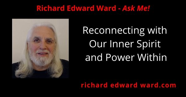 Reconnecting with our Inner Spirit and Power Within - richard edward ward ask me
