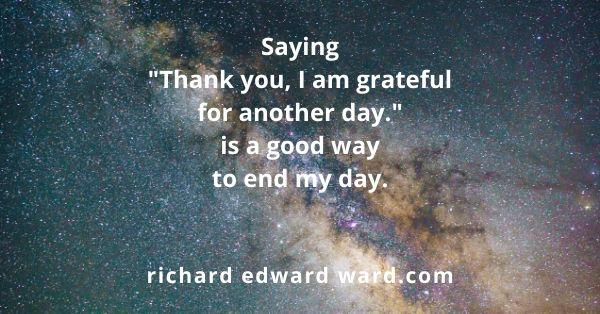 "Saying ""Thank you, I am grateful for another day."" is a good way to end my day. by Richard Edward Ward"
