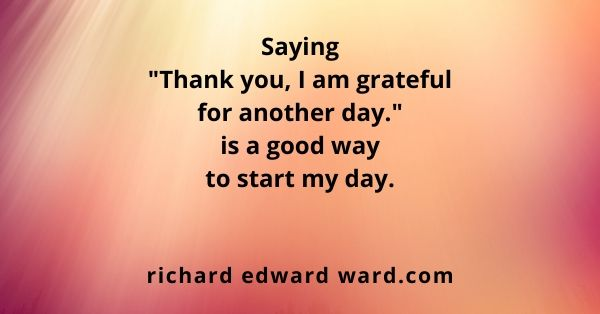 "Saying ""Thank you, I am grateful for another day!"" - Richard Edward Ward"