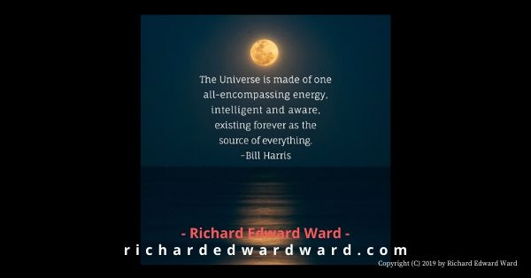 the universe is made of one all-encompassing energy - bill -harris - richard edward ward