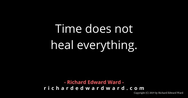 Time does not heal everything. - Richard Edward Ward