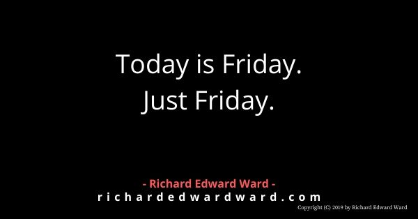 Today is Friday. Just Friday. - Richard Edward Ward