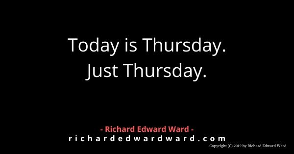 Today is Thursday. Just Thursday. - Richard Edward Ward