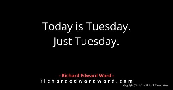 Today is Tuesday. Just Tuesday. - Richard Edward Ward