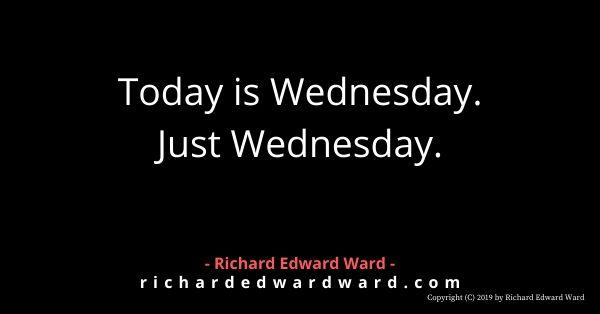 Today is Wednesday. Just Wednesday. - Richard Edward Ward