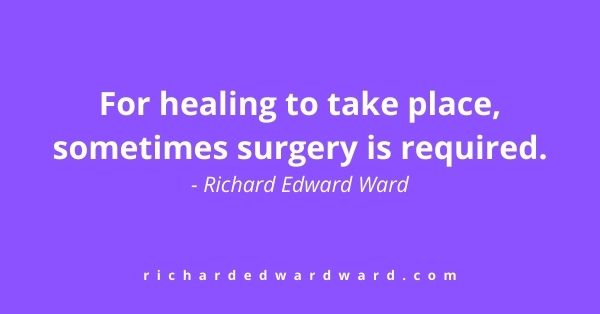 For healing to take place, sometimes surgery is required first. - Richard Edward Ward