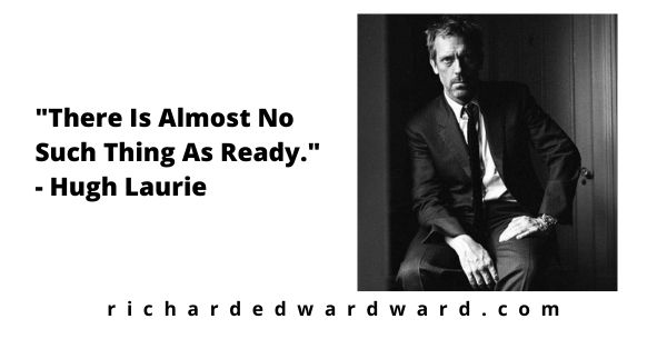 There Is Almost No Such Thing As Ready - hugh laurie